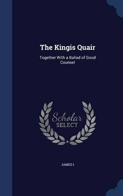 The Kingis Quair: Together with a Ballad of Good Counsel