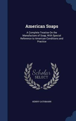 American Soaps: A Complete Treatise on the Manufacture of Soap, with Special Reference to American Conditions and Practice