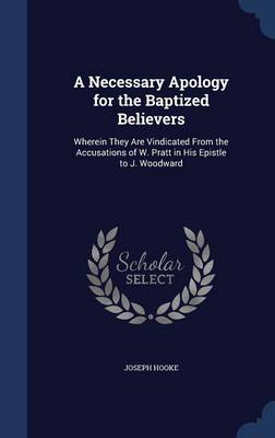 A Necessary Apology for the Baptized Believers: Wherein They Are Vindicated from the Accusations of W. Pratt in His Epistle to J. Woodward