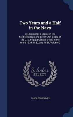 Two Years and a Half in the Navy: Or, Journal of a Cruise in the Mediterranean and Levant, on Board of the U. S. Frigate Constellation, in the Years 1829, 1830, and 1831; Volume 2