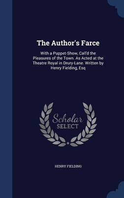 The Author's Farce: With a Puppet-Show, Call'd the Pleasures of the Town. as Acted at the Theatre Royal in Drury-Lane. Written by Henry Fielding, Esq