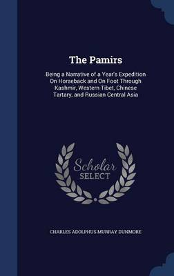 The Pamirs: Being a Narrative of a Year's Expedition on Horseback and on Foot Through Kashmir, Western Tibet, Chinese Tartary, and Russian Central Asia