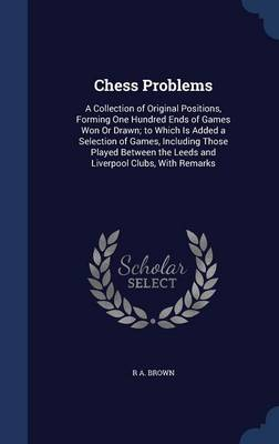 Chess Problems: A Collection of Original Positions, Forming One Hundred Ends of Games Won or Drawn; To Which Is Added a Selection of Games, Including Those Played Between the Leeds and Liverpool Clubs, with Remarks