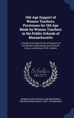 Old-Age Support of Women Teachers, Provisions for Old Age Made by Women Teachers in the Public Schools of Massachusetts: A Study by the Department of Research of the Women's Educational and Industrial Union, Lucile Eaves, PH.D., Director
