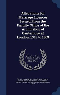 Allegations for Marriage Licences Issued from the Faculty Office of the Archbishop of Canterbury at London, 1543 to 1869
