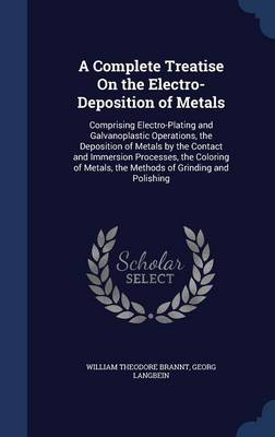 A Complete Treatise on the Electro-Deposition of Metals: Comprising Electro-Plating and Galvanoplastic Operations, the Deposition of Metals by the Contact and Immersion Processes, the Coloring of Metals, the Methods of Grinding and Polishing