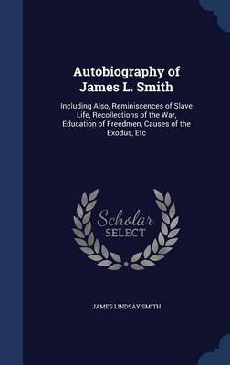 Autobiography of James L. Smith: Including Also, Reminiscences of Slave Life, Recollections of the War, Education of Freedmen, Causes of the Exodus, Etc