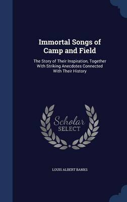 Immortal Songs of Camp and Field: The Story of Their Inspiration, Together with Striking Anecdotes Connected with Their History
