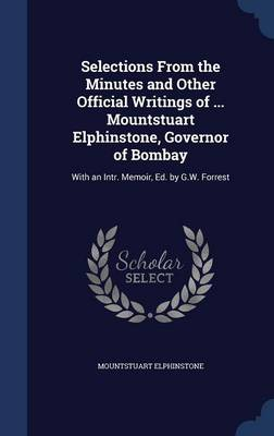 Selections from the Minutes and Other Official Writings of ... Mountstuart Elphinstone, Governor of Bombay: With an Intr. Memoir, Ed. by G.W. Forrest