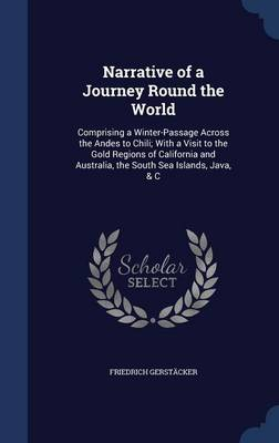 Narrative of a Journey Round the World: Comprising a Winter-Passage Across the Andes to Chili; With a Visit to the Gold Regions of California and Australia, the South Sea Islands, Java, & C