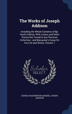 The Works of Joseph Addison: Including the Whole Contents of BP. Hurd's Edition, with Letters and Other Pieces Not Found in Any Previous Collection; And Macaulay's Essay on His Life and Works; Volume 1