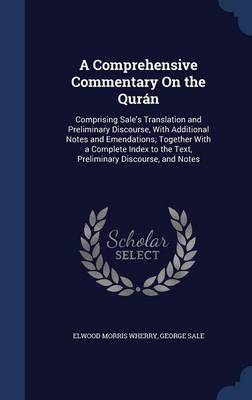 A Comprehensive Commentary on the Quran: Comprising Sale's Translation and Preliminary Discourse, with Additional Notes and Emendations; Together with a Complete Index to the Text, Preliminary Discourse, and Notes