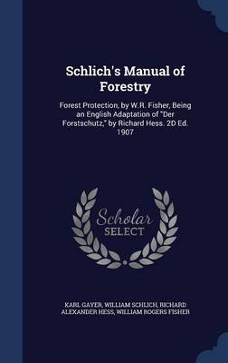Schlich's Manual of Forestry: Forest Protection, by W.R. Fisher, Being an English Adaptation of Der Forstschutz, by Richard Hess. 2D Ed. 1907