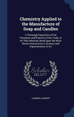 Chemistry Applied to the Manufacture of Soap and Candles: A Thorough Exposition of the Principles and Practice of the Trade, in All Their Minutiae, Basd Upon the Most Recent Discoveries in Science and Improvements in Art