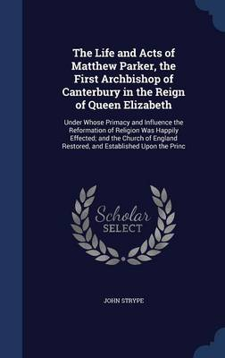 The Life and Acts of Matthew Parker, the First Archbishop of Canterbury in the Reign of Queen Elizabeth: Under Whose Primacy and Influence the Reformation of Religion Was Happily Effected; And the Church of England Restored, and Established Upon the Princ