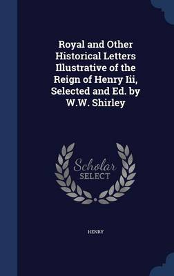 Royal and Other Historical Letters Illustrative of the Reign of Henry III, Selected and Ed. by W.W. Shirley