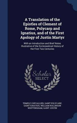 A Translation of the Epistles of Clement of Rome, Polycarp and Ignatius, and of the First Apology of Justin Martyr: With an Introduction and Brief Notes Illustrative of the Ecclesiastical History of the First Two Centuries