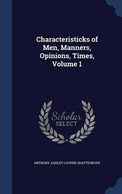 Characteristicks of Men, Manners, Opinions, Times, Volume 1