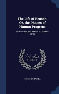 The Life of Reason; Or, the Phases of Human Progress: Introduction, and Reason in Common Sense