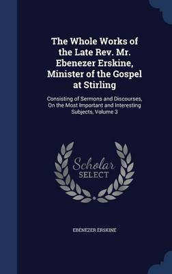 The Whole Works of the Late REV. Mr. Ebenezer Erskine, Minister of the Gospel at Stirling: Consisting of Sermons and Discourses, on the Most Important and Interesting Subjects, Volume 3