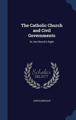 The Catholic Church and Civil Governments: Or, the Church's Right