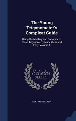 The Young Trigonometer's Compleat Guide: Being the Mystery and Rationale of Plane Trigonometry Made Clear and Easy; Volume 1