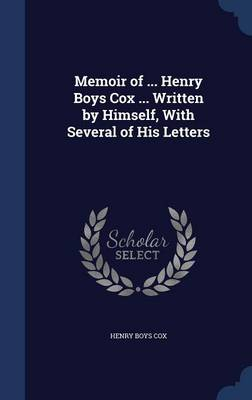 Memoir of ... Henry Boys Cox ... Written by Himself, with Several of His Letters