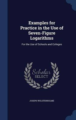 Examples for Practice in the Use of Seven-Figure Logarithms: For the Use of Schools and Colleges