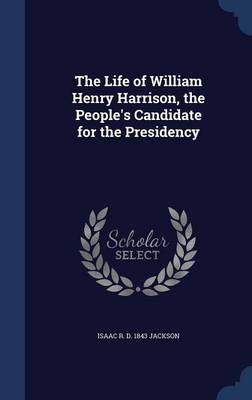 The Life of William Henry Harrison, the People's Candidate for the Presidency