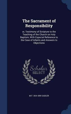 The Sacrament of Responsibility: Or, Testimony of Scripture to the Teaching of the Church on Holy Baptism, with Especial Reference to the Case of Infants and Answers to Objections