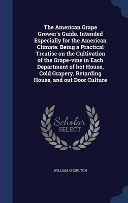 The American Grape Grower's Guide. Intended Especially for the American Climate. Being a Practical Treatise on the Cultivation of the Grape-Vine in Each Department of Hot House, Cold Grapery, Retarding House, and Out Door Culture