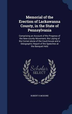 Memorial of the Erection of Lackawanna County, in the State of Pennsylvania: Comprising an Account of the Progress of the New-County Movement, the Laying of the Corner-Stone of the Court-House and a Steographic Report of the Speeches at the Banquet Held