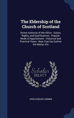 The Eldership of the Church of Scotland: Divine Authority of the Office - Duties, Rights, and Qualifications - Popular Mode of Appointment - Historical and Practical Views - Rare Tract by Guthrie the Martyr, Etc