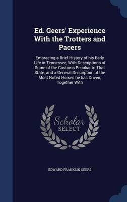 Ed. Geers' Experience with the Trotters and Pacers: Embracing a Brief History of His Early Life in Tennessee, with Descriptions of Some of the Customs Peculiar to That State, and a General Description of the Most Noted Horses He Has Driven, Together with