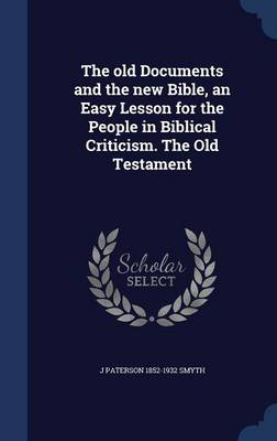 The Old Documents and the New Bible, an Easy Lesson for the People in Biblical Criticism. the Old Testament