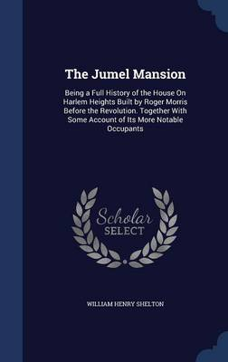 The Jumel Mansion: Being a Full History of the House on Harlem Heights Built by Roger Morris Before the Revolution. Together with Some Account of Its More Notable Occupants