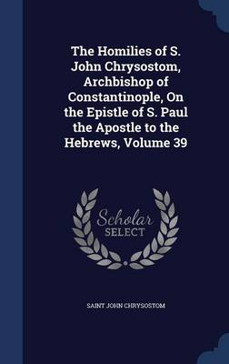 The Homilies of S. John Chrysostom, Archbishop of Constantinople, on the Epistle of S. Paul the Apostle to the Hebrews, Volume 39