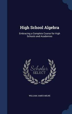 High School Algebra: Embracing a Complete Course for High Schools and Academies