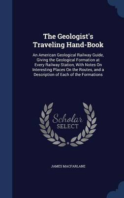 The Geologist's Traveling Hand-Book: An American Geological Railway Guide, Giving the Geological Formation at Every Railway Station, with Notes on Interesting Places on the Routes, and a Description of Each of the Formations