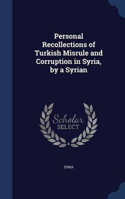 Personal Recollections of Turkish Misrule and Corruption in Syria, by a Syrian