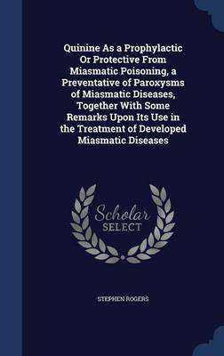 Quinine as a Prophylactic or Protective from Miasmatic Poisoning, a Preventative of Paroxysms of Miasmatic Diseases, Together with Some Remarks Upon Its Use in the Treatment of Developed Miasmatic Diseases