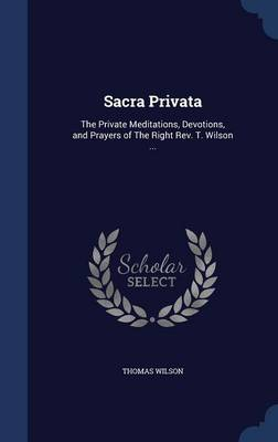 Sacra Privata: The Private Meditations, Devotions, and Prayers of the Right REV. T. Wilson ...