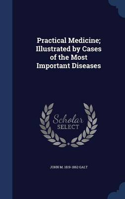 Practical Medicine; Illustrated by Cases of the Most Important Diseases