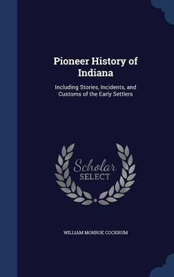 Pioneer History of Indiana: Including Stories, Incidents, and Customs of the Early Settlers