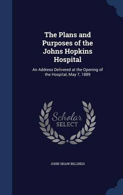 The Plans and Purposes of the Johns Hopkins Hospital: An Address Delivered at the Opening of the Hospital, May 7, 1889