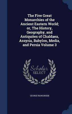 The Five Great Monarchies of the Ancient Eastern World; Or, the History, Geography, and Antiquites of Chaldaea, Assyria, Babylon, Media, and Persia Volume 3