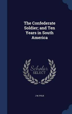 The Confederate Soldier; And Ten Years in South America