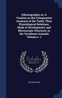Odontography; Or, a Treatise on the Comparative Anatomy of the Teeth; Their Physiological Relations, Mode of Development, and Microscopic Structure, in the Vertebrate Animals Volume V. 1