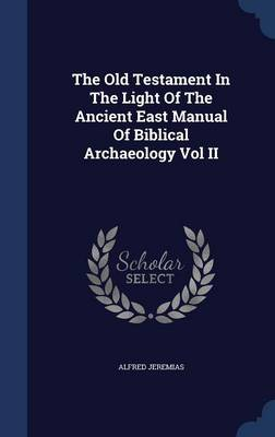 The Old Testament in the Light of the Ancient East Manual of Biblical Archaeology Vol II