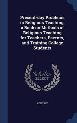 Present-Day Problems in Religious Teaching, a Book on Methods of Religious Teaching for Teachers, Paernts, and Training College Students